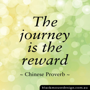 The journey is the reward - Chinese proverb