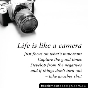 Life is like a camera. Just focus on what's important, capture the good times, develop from the negatives and if things don't turn out ~ take another shot
