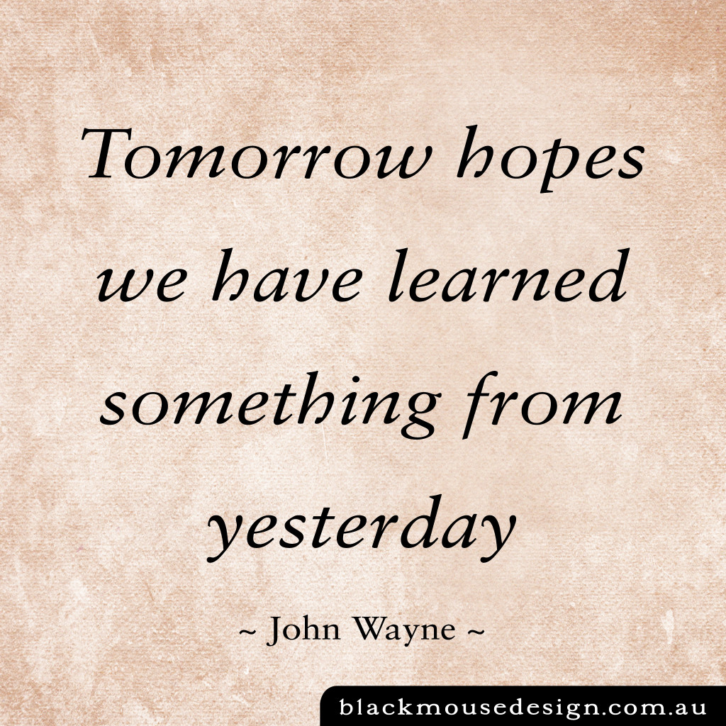 Tomorrow hopes we have learned something from yesterday - John Wayne