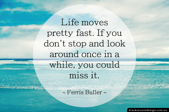 Life moves pretty fast. If you don't stop and look around once in a while, you could miss it. ~ Ferris Buller ~