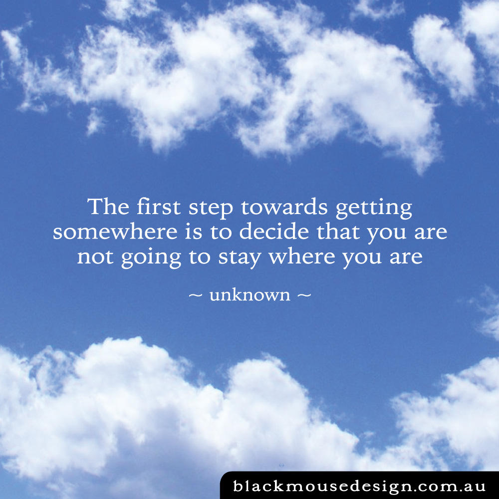 The first step towards getting somewhere is to decide that you are not going to stay where you are ~ unknown ~