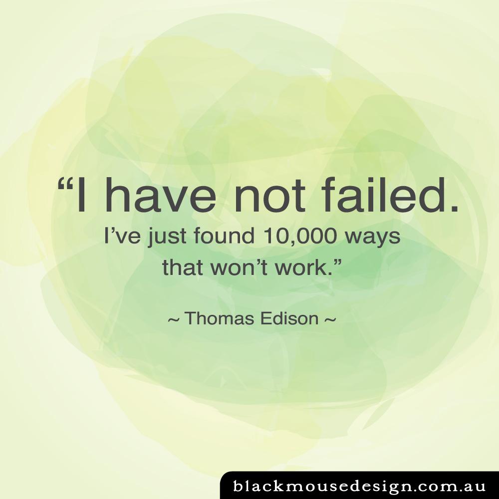 """I have not failed. I've just found 10,000 ways that won't work."" ~ Thomas Edison ~"