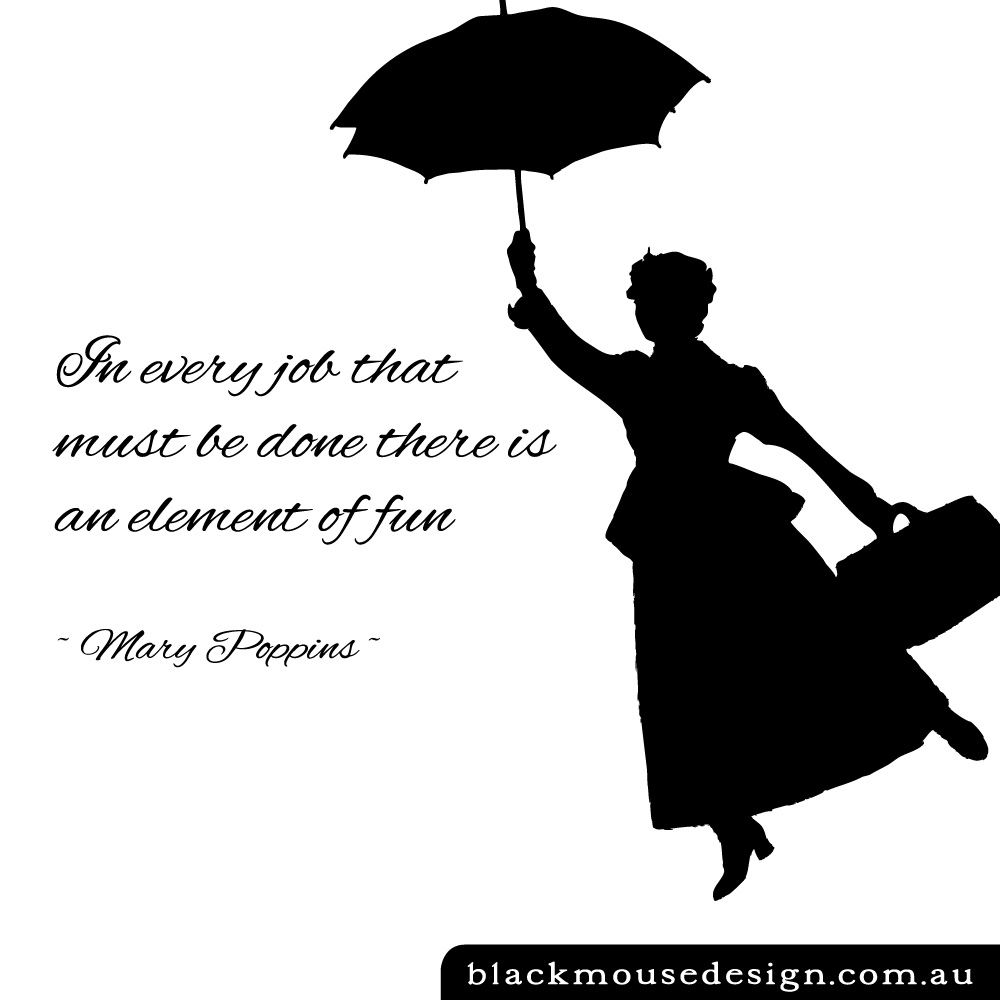 In every job that must be done there is an element of fun ~ Mary Poppins ~