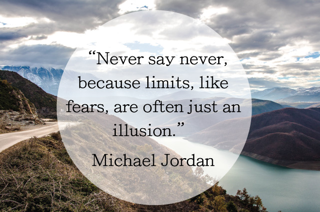 """Never say never, because limits, like fears, are often just an illusion."" Michael Jordan"