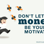 Don't let money be your motivation